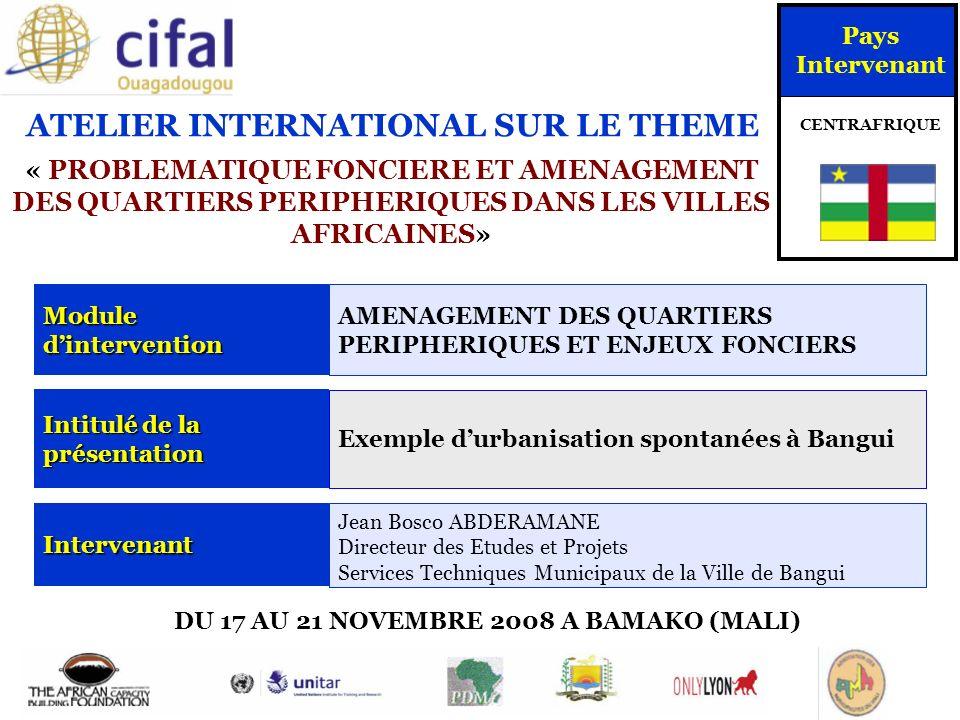 ATELIER INTERNATIONAL SUR LE THEME « PROBLEMATIQUE FONCIERE ET AMENAGEMENT DES QUARTIERS PERIPHERIQUES DANS LES VILLES AFRICAINES» DU 17 AU 21 NOVEMBRE 2008 A BAMAKO (MALI) Pays Intervenant CENTRAFRIQUE Module dintervention AMENAGEMENT DES QUARTIERS PERIPHERIQUES ET ENJEUX FONCIERS Intitulé de la présentation Exemple durbanisation spontanées à Bangui Intervenant Jean Bosco ABDERAMANE Directeur des Etudes et Projets Services Techniques Municipaux de la Ville de Bangui