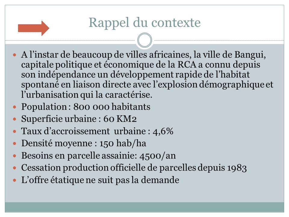 Rappel du contexte A linstar de beaucoup de villes africaines, la ville de Bangui, capitale politique et économique de la RCA a connu depuis son indépendance un développement rapide de lhabitat spontané en liaison directe avec lexplosion démographique et lurbanisation qui la caractérise.