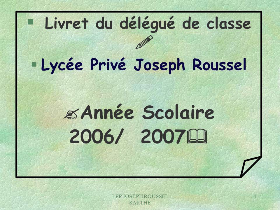 LPP JOSEPH ROUSSEL SARTHE 14 § Livret du délégué de classe § Lycée Privé Joseph Roussel Année Scolaire 2006/ 2007