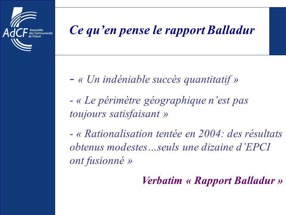Ce quen pense le rapport Balladur - « Un indéniable succès quantitatif » - « Le périmètre géographique nest pas toujours satisfaisant » - « Rationalisation tentée en 2004: des résultats obtenus modestes…seuls une dizaine dEPCI ont fusionné » Verbatim « Rapport Balladur »