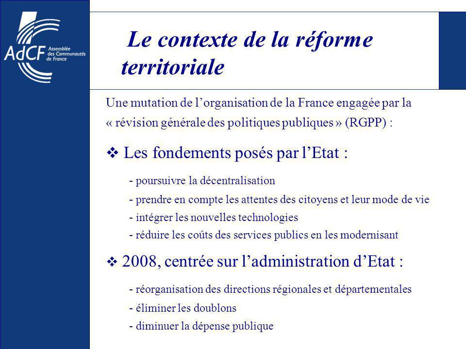 Le contexte de la réforme territoriale Une mutation de lorganisation de la France engagée par la « révision générale des politiques publiques » (RGPP) : Les fondements posés par lEtat : - poursuivre la décentralisation - prendre en compte les attentes des citoyens et leur mode de vie - intégrer les nouvelles technologies - réduire les coûts des services publics en les modernisant 2008, centrée sur ladministration dEtat : - réorganisation des directions régionales et départementales - éliminer les doublons - diminuer la dépense publique