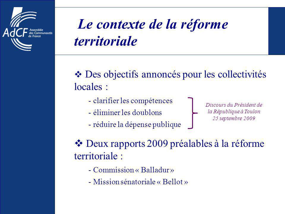 Des objectifs annoncés pour les collectivités locales : - clarifier les compétences - éliminer les doublons - réduire la dépense publique Le contexte de la réforme territoriale Discours du Président de la République à Toulon 25 septembre 2009 Deux rapports 2009 préalables à la réforme territoriale : - Commission « Balladur » - Mission sénatoriale « Bellot »