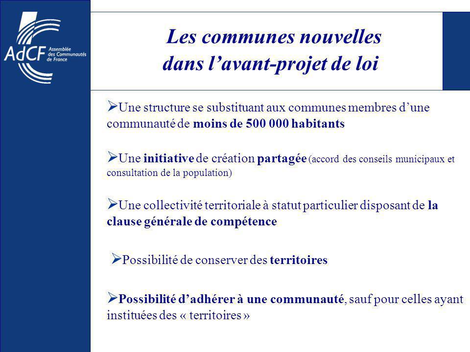 Les communes nouvelles dans lavant-projet de loi Une structure se substituant aux communes membres dune communauté de moins de 500 000 habitants Une c