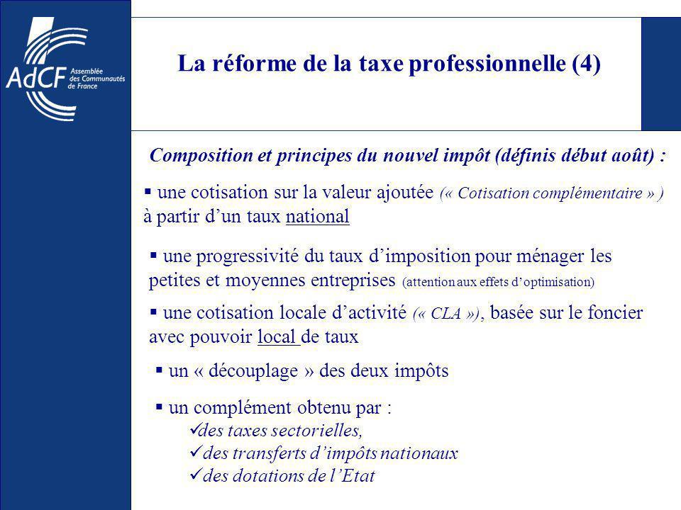 La réforme de la taxe professionnelle (4) un complément obtenu par : des taxes sectorielles, des transferts dimpôts nationaux des dotations de lEtat Composition et principes du nouvel impôt (définis début août) : une cotisation sur la valeur ajoutée (« Cotisation complémentaire » ) à partir dun taux national une progressivité du taux dimposition pour ménager les petites et moyennes entreprises (attention aux effets doptimisation) une cotisation locale dactivité (« CLA »), basée sur le foncier avec pouvoir local de taux un « découplage » des deux impôts