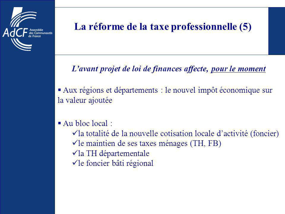 La réforme de la taxe professionnelle (5) Au bloc local : la totalité de la nouvelle cotisation locale dactivité (foncier) le maintien de ses taxes ménages (TH, FB) la TH départementale le foncier bâti régional Lavant projet de loi de finances affecte, pour le moment Aux régions et départements : le nouvel impôt économique sur la valeur ajoutée