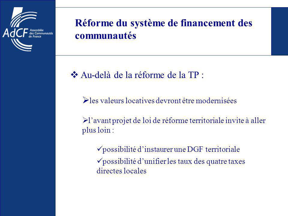 Réforme du système de financement des communautés les valeurs locatives devront être modernisées lavant projet de loi de réforme territoriale invite à aller plus loin : possibilité dinstaurer une DGF territoriale possibilité dunifier les taux des quatre taxes directes locales Au-delà de la réforme de la TP :
