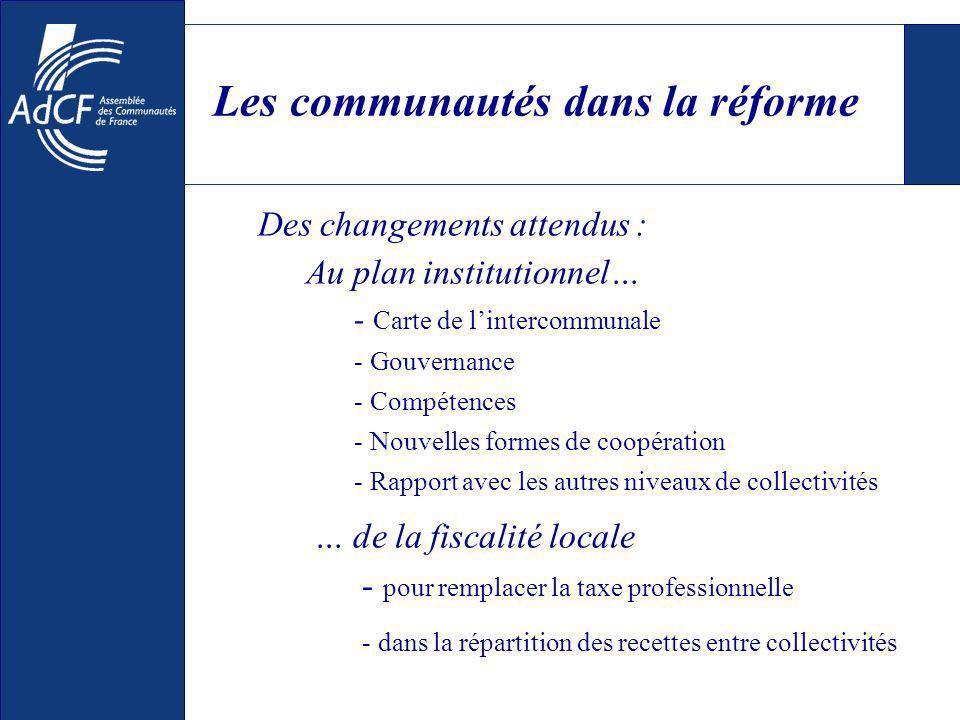 Les communautés dans la réforme Des changements attendus : … de la fiscalité locale - pour remplacer la taxe professionnelle - dans la répartition des recettes entre collectivités Au plan institutionnel… - Carte de lintercommunale - Gouvernance - Compétences - Nouvelles formes de coopération - Rapport avec les autres niveaux de collectivités