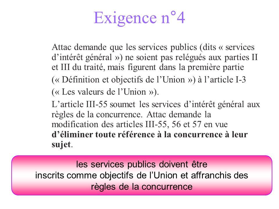 Exigence n°4 Attac demande que les services publics (dits « services dintérêt général ») ne soient pas relégués aux parties II et III du traité, mais figurent dans la première partie (« Définition et objectifs de lUnion ») à larticle I-3 (« Les valeurs de lUnion »).