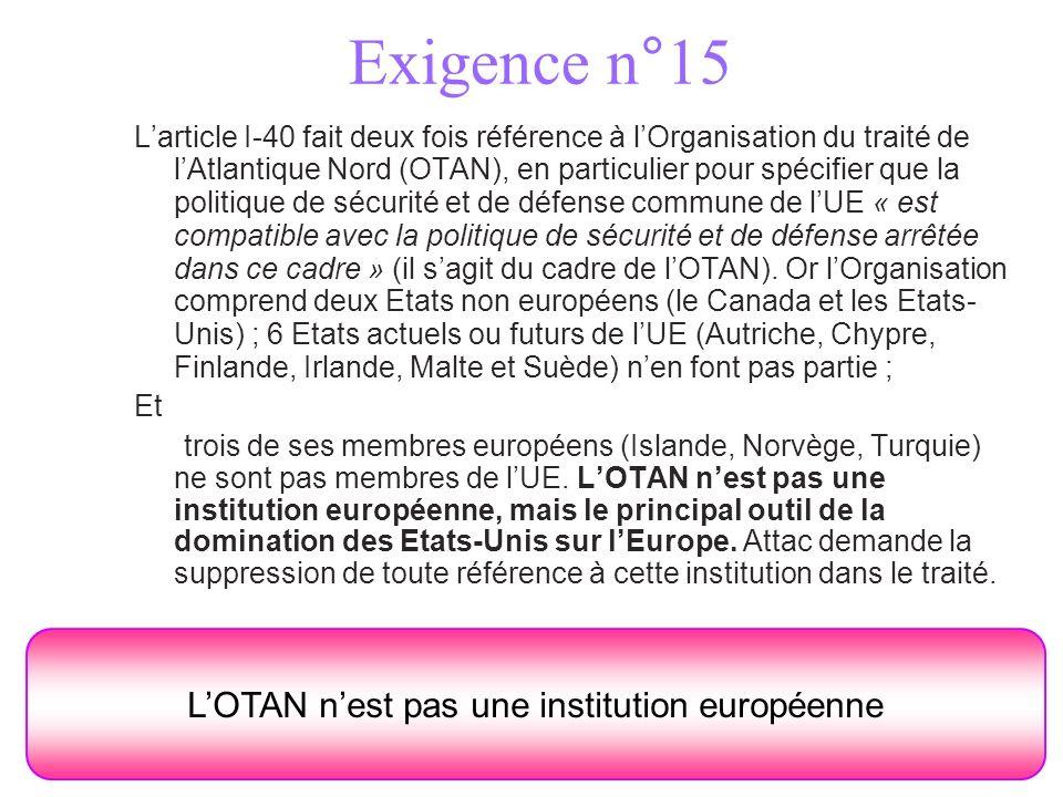 Exigence n°15 LOTAN nest pas une institution européenne Larticle I-40 fait deux fois référence à lOrganisation du traité de lAtlantique Nord (OTAN), en particulier pour spécifier que la politique de sécurité et de défense commune de lUE « est compatible avec la politique de sécurité et de défense arrêtée dans ce cadre » (il sagit du cadre de lOTAN).