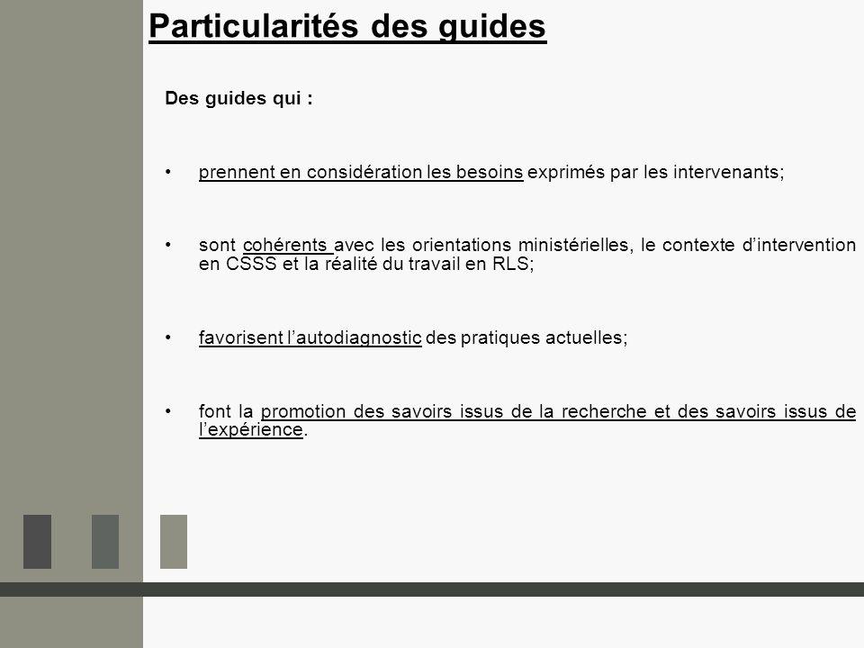 Particularités des guides Des guides qui : prennent en considération les besoins exprimés par les intervenants; sont cohérents avec les orientations m