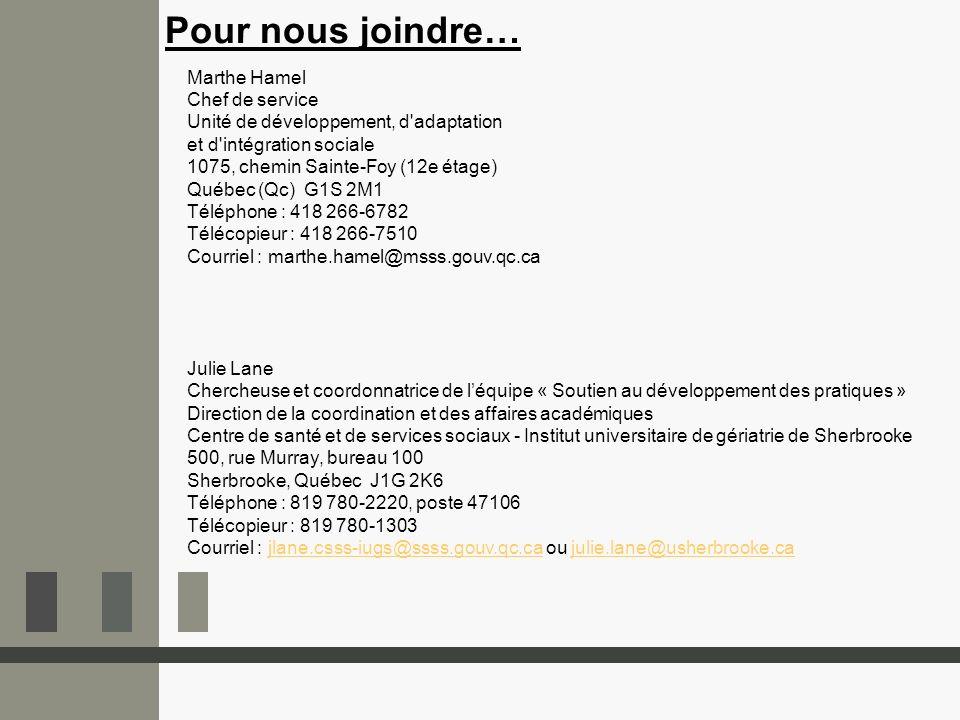 Pour nous joindre… Marthe Hamel Chef de service Unité de développement, d adaptation et d intégration sociale 1075, chemin Sainte-Foy (12e étage) Québec (Qc) G1S 2M1 Téléphone : 418 266-6782 Télécopieur : 418 266-7510 Courriel : marthe.hamel@msss.gouv.qc.ca Julie Lane Chercheuse et coordonnatrice de léquipe « Soutien au développement des pratiques » Direction de la coordination et des affaires académiques Centre de santé et de services sociaux - Institut universitaire de gériatrie de Sherbrooke 500, rue Murray, bureau 100 Sherbrooke, Québec J1G 2K6 Téléphone : 819 780-2220, poste 47106 Télécopieur : 819 780-1303 Courriel : jlane.csss-iugs@ssss.gouv.qc.ca ou julie.lane@usherbrooke.cajlane.csss-iugs@ssss.gouv.qc.cajulie.lane@usherbrooke.ca