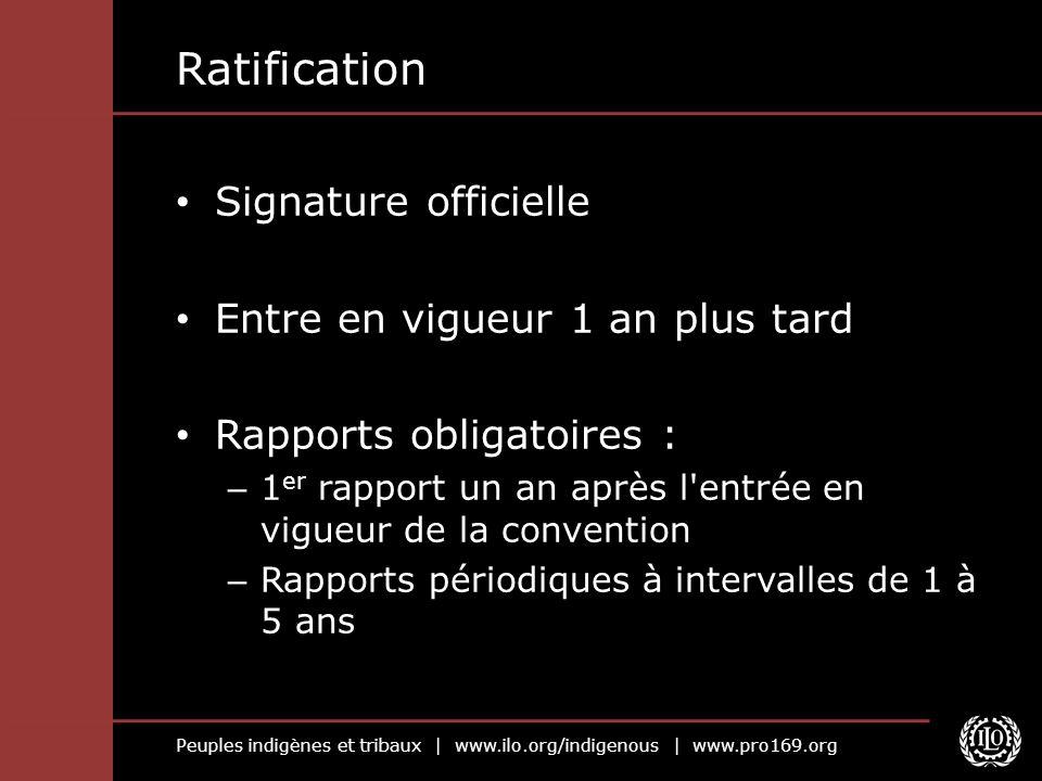 Peuples indigènes et tribaux | www.ilo.org/indigenous | www.pro169.org Ratification Signature officielle Entre en vigueur 1 an plus tard Rapports obli