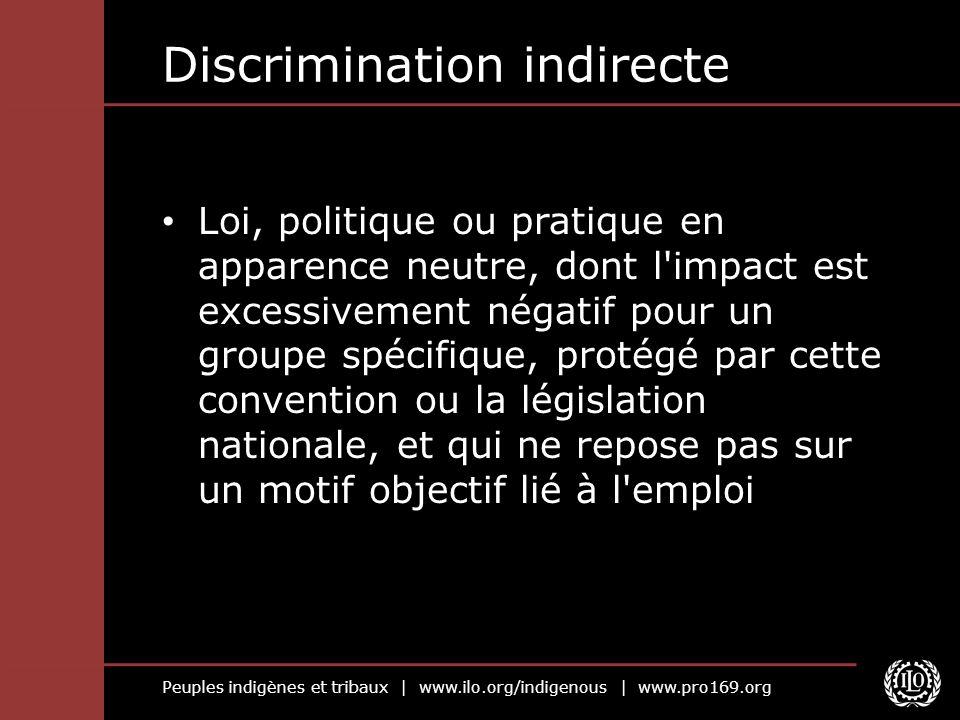 Peuples indigènes et tribaux | www.ilo.org/indigenous | www.pro169.org Discrimination indirecte Loi, politique ou pratique en apparence neutre, dont l