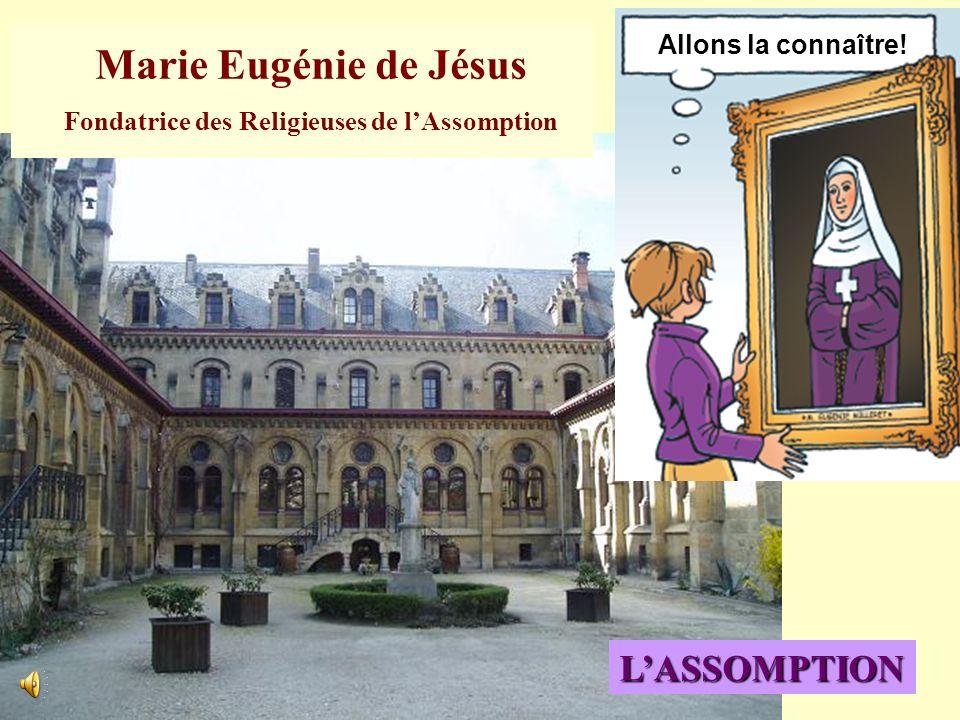 Marie Eugénie de Jésus Fondatrice des Religieuses de lAssomption Allons la connaître! LASSOMPTION