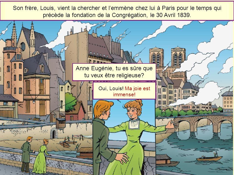 Son frère, Louis, vient la chercher et lemmène chez lui à Paris pour le temps qui précède la fondation de la Congrégation, le 30 Avril 1839. Anne Eugé
