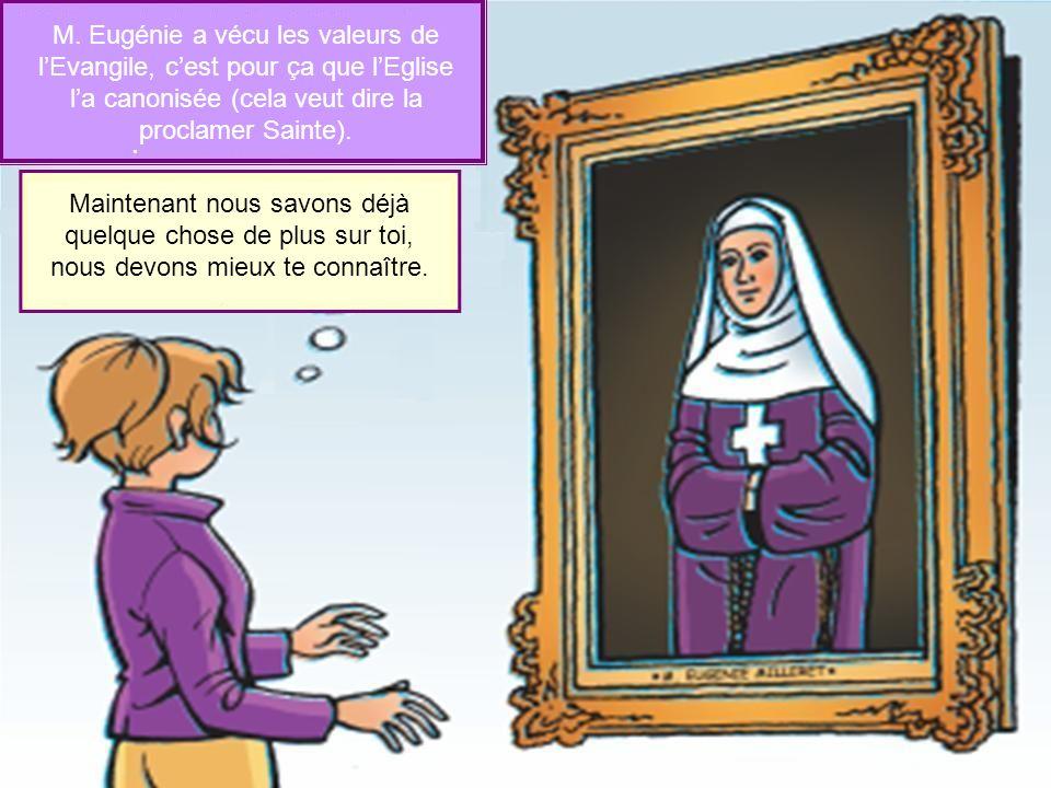 M. Eugénie a vécu les valeurs de lEvangile, cest pour ça que lEglise la canonisée (cela veut dire la proclamer Sainte). Maintenant nous savons déjà qu