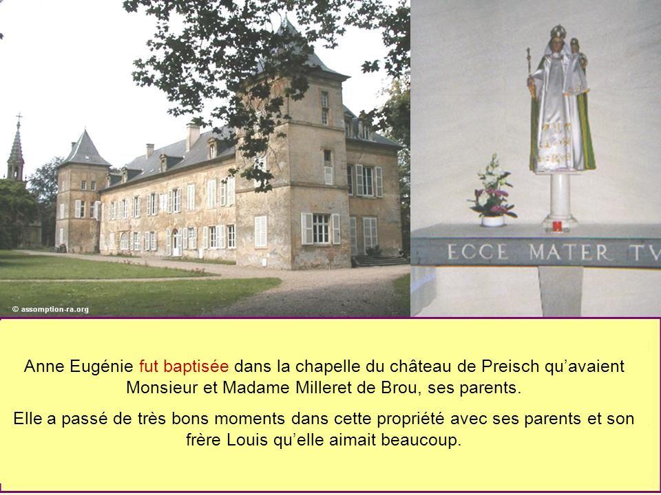 Anne Eugénie fut baptisée dans la chapelle du château de Preisch quavaient Monsieur et Madame Milleret de Brou, ses parents. Elle a passé de très bons
