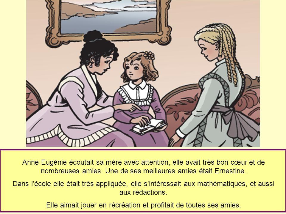 Anne Eugénie écoutait sa mère avec attention, elle avait très bon cœur et de nombreuses amies. Une de ses meilleures amies était Ernestine. Dans lécol