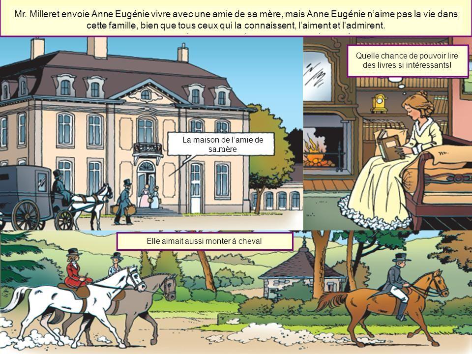 Mr. Milleret envoie Anne Eugénie vivre avec une amie de sa mère, mais Anne Eugénie naime pas la vie dans cette famille, bien que tous ceux qui la conn