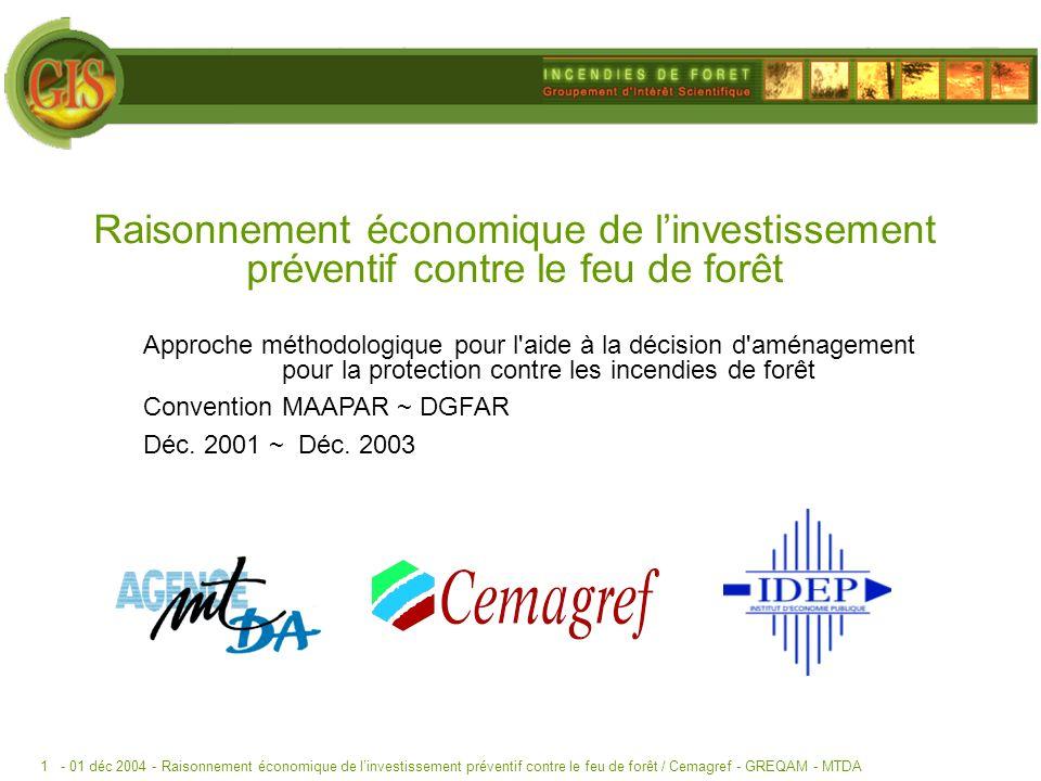 - 01 déc 2004 -Raisonnement économique de linvestissement préventif contre le feu de forêt / Cemagref - GREQAM - MTDA1 Raisonnement économique de linvestissement préventif contre le feu de forêt Approche méthodologique pour l aide à la décision d aménagement pour la protection contre les incendies de forêt Convention MAAPAR ~ DGFAR Déc.
