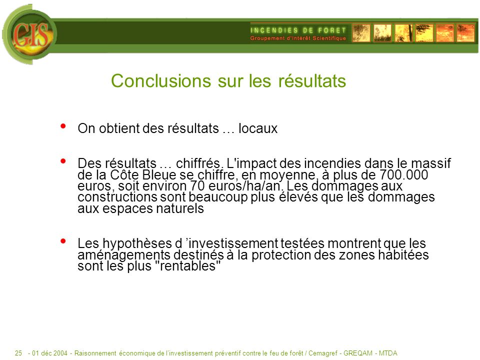 - 01 déc 2004 -Raisonnement économique de linvestissement préventif contre le feu de forêt / Cemagref - GREQAM - MTDA25 Conclusions sur les résultats On obtient des résultats … locaux Des résultats … chiffrés.