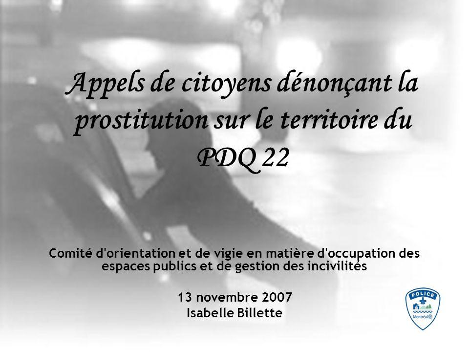 Appels de citoyens dénonçant la prostitution sur le territoire du PDQ 22 Comité d orientation et de vigie en matière d occupation des espaces publics et de gestion des incivilités 13 novembre 2007 Isabelle Billette
