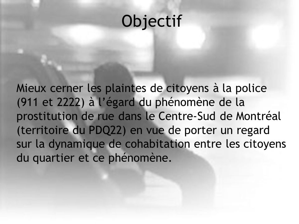 Objectif Mieux cerner les plaintes de citoyens à la police (911 et 2222) à légard du phénomène de la prostitution de rue dans le Centre-Sud de Montréal (territoire du PDQ22) en vue de porter un regard sur la dynamique de cohabitation entre les citoyens du quartier et ce phénomène.