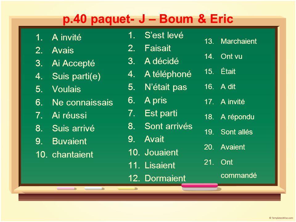 p.40 paquet- J – Boum & Eric 1.A invité 2.Avais 3.Ai Accepté 4.Suis parti(e) 5.Voulais 6.Ne connaissais 7.Ai réussi 8.Suis arrivé 9.Buvaient 10.chanta