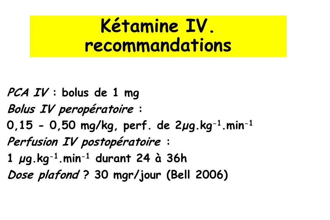 Kétamine IV. recommandations PCA IV : bolus de 1 mg Bolus IV peropératoire : 0,15 - 0,50 mg/kg, perf. de 2µg.kg -1.min -1 Perfusion IV postopératoire