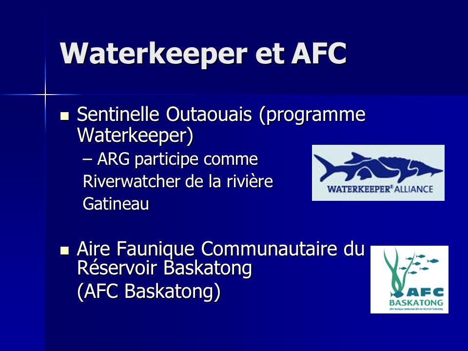 Waterkeeper et AFC Sentinelle Outaouais (programme Waterkeeper) Sentinelle Outaouais (programme Waterkeeper) –ARG participe comme Riverwatcher de la rivière Gatineau Aire Faunique Communautaire du Réservoir Baskatong Aire Faunique Communautaire du Réservoir Baskatong (AFC Baskatong)