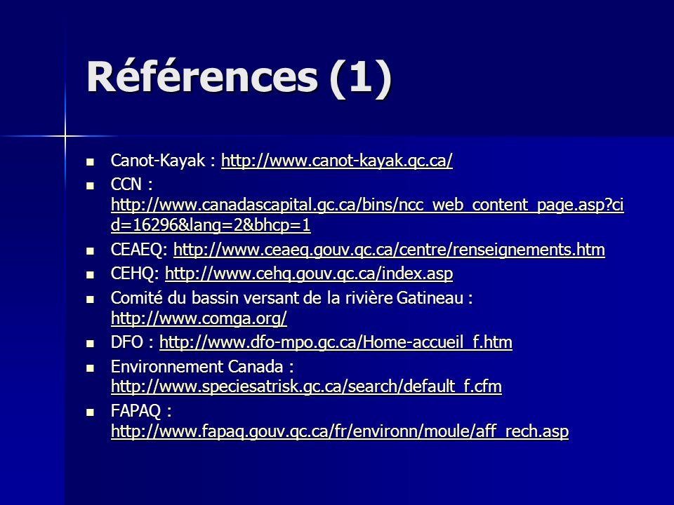 Références (1) Canot-Kayak : http://www.canot-kayak.qc.ca/ Canot-Kayak : http://www.canot-kayak.qc.ca/http://www.canot-kayak.qc.ca/ CCN : http://www.canadascapital.gc.ca/bins/ncc_web_content_page.asp?ci d=16296&lang=2&bhcp=1 CCN : http://www.canadascapital.gc.ca/bins/ncc_web_content_page.asp?ci d=16296&lang=2&bhcp=1 http://www.canadascapital.gc.ca/bins/ncc_web_content_page.asp?ci d=16296&lang=2&bhcp=1 http://www.canadascapital.gc.ca/bins/ncc_web_content_page.asp?ci d=16296&lang=2&bhcp=1 CEAEQ: http://www.ceaeq.gouv.qc.ca/centre/renseignements.htm CEAEQ: http://www.ceaeq.gouv.qc.ca/centre/renseignements.htmhttp://www.ceaeq.gouv.qc.ca/centre/renseignements.htm CEHQ: http://www.cehq.gouv.qc.ca/index.asp CEHQ: http://www.cehq.gouv.qc.ca/index.asphttp://www.cehq.gouv.qc.ca/index.asp Comité du bassin versant de la rivière Gatineau : http://www.comga.org/ Comité du bassin versant de la rivière Gatineau : http://www.comga.org/ http://www.comga.org/ DFO : http://www.dfo-mpo.gc.ca/Home-accueil_f.htm DFO : http://www.dfo-mpo.gc.ca/Home-accueil_f.htmhttp://www.dfo-mpo.gc.ca/Home-accueil_f.htm Environnement Canada : http://www.speciesatrisk.gc.ca/search/default_f.cfm Environnement Canada : http://www.speciesatrisk.gc.ca/search/default_f.cfm http://www.speciesatrisk.gc.ca/search/default_f.cfm FAPAQ : http://www.fapaq.gouv.qc.ca/fr/environn/moule/aff_rech.asp FAPAQ : http://www.fapaq.gouv.qc.ca/fr/environn/moule/aff_rech.asp http://www.fapaq.gouv.qc.ca/fr/environn/moule/aff_rech.asp