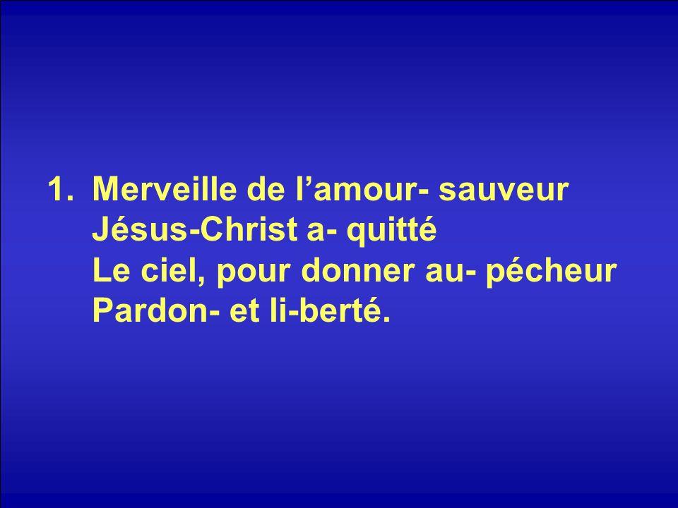 1.Merveille de lamour- sauveur Jésus-Christ a- quitté Le ciel, pour donner au- pécheur Pardon- et li-berté.
