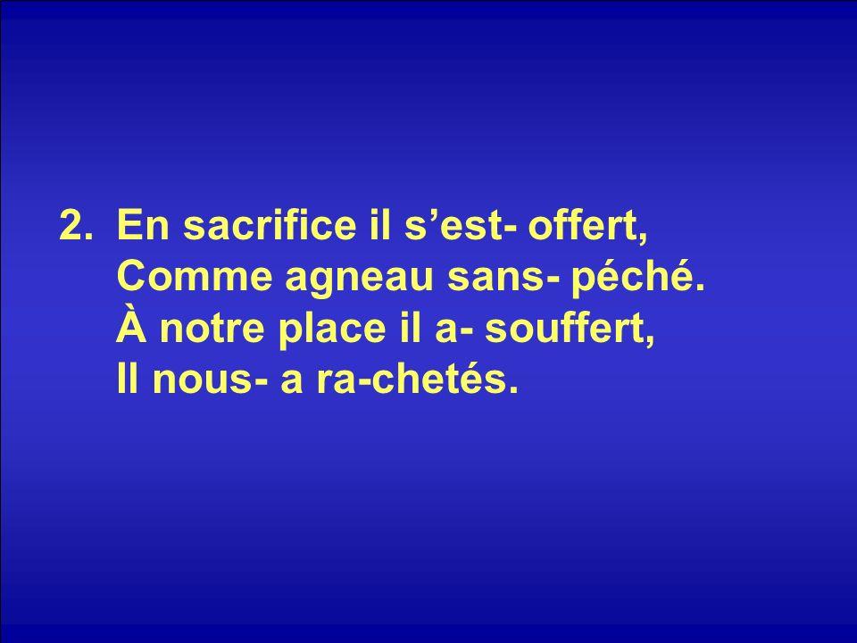 2.En sacrifice il sest- offert, Comme agneau sans- péché.