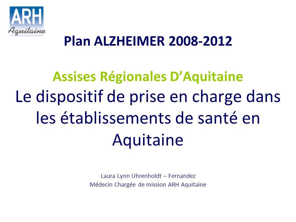 Plan ALZHEIMER 2008-2012 Assises Régionales DAquitaine Le dispositif de prise en charge dans les établissements de santé en Aquitaine Laura Lynn Uhren