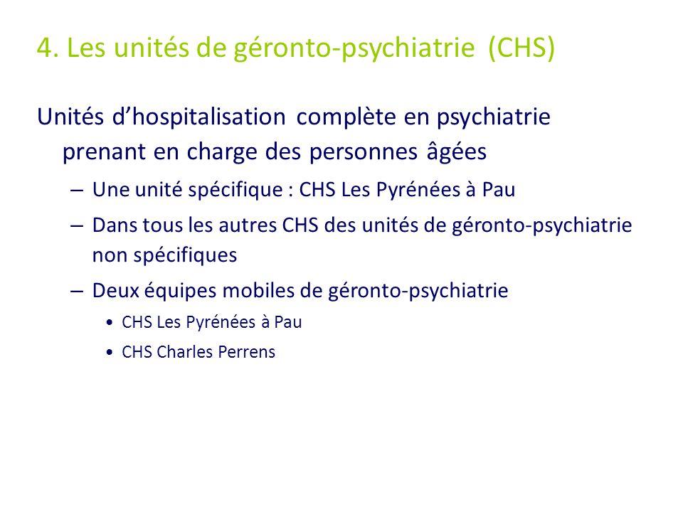 4. Les unités de géronto-psychiatrie (CHS) Unités dhospitalisation complète en psychiatrie prenant en charge des personnes âgées – Une unité spécifiqu