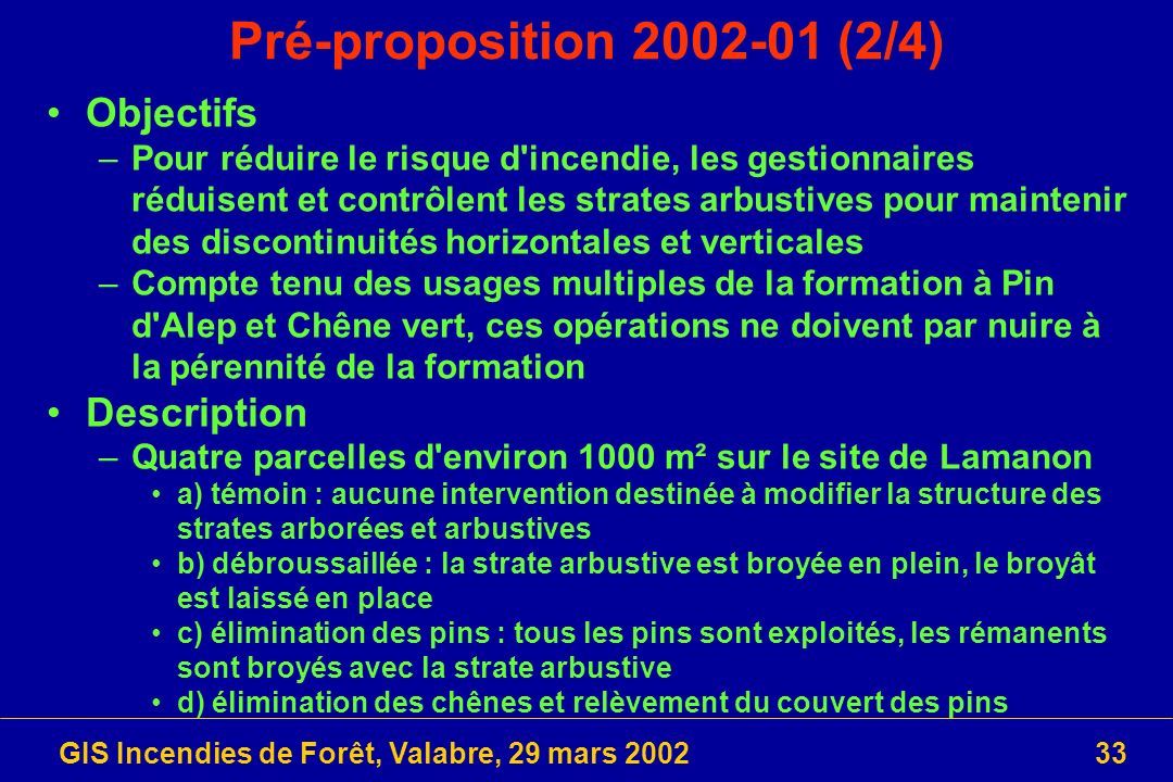 GIS Incendies de Forêt, Valabre, 29 mars 200233 Pré-proposition 2002-01 (2/4) Objectifs –Pour réduire le risque d'incendie, les gestionnaires réduisen