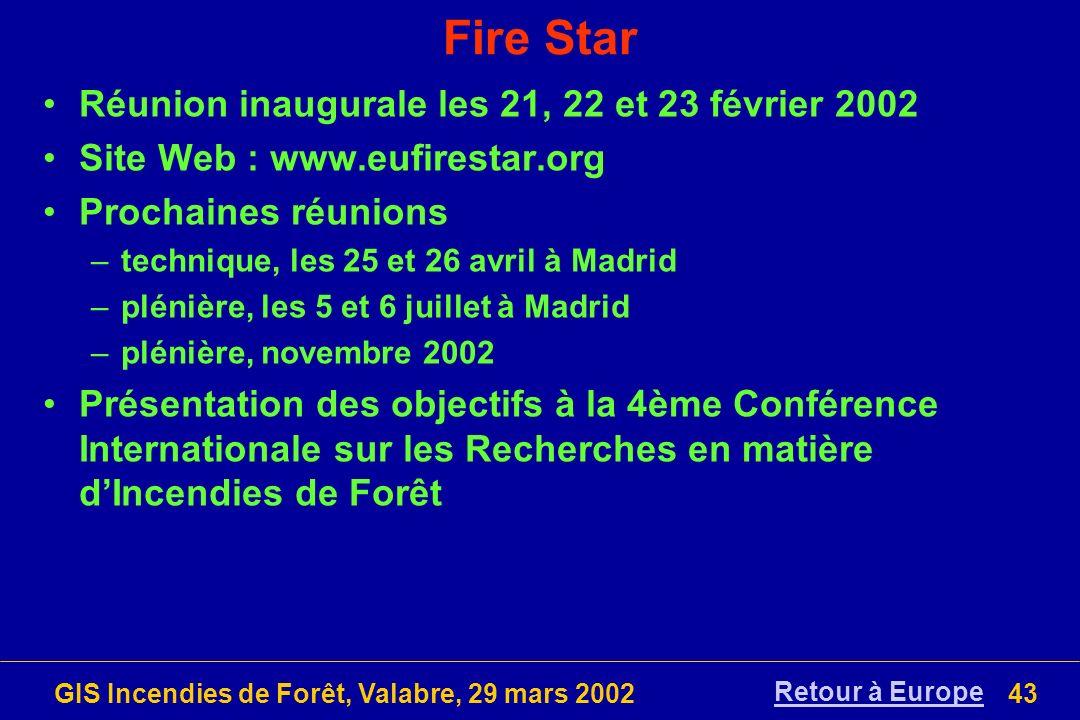 GIS Incendies de Forêt, Valabre, 29 mars 200243 Fire Star Réunion inaugurale les 21, 22 et 23 février 2002 Site Web : www.eufirestar.org Prochaines ré