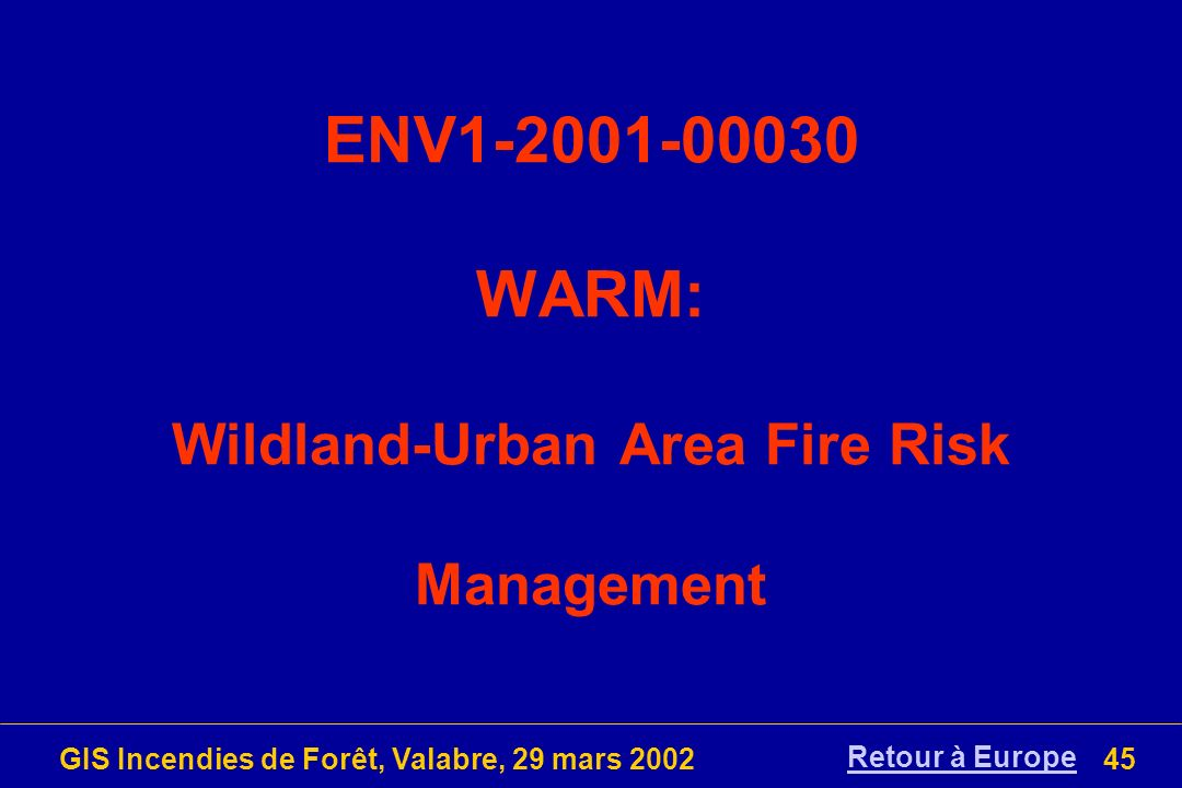 GIS Incendies de Forêt, Valabre, 29 mars 200245 ENV1-2001-00030 WARM: Wildland-Urban Area Fire Risk Management Retour à Europe