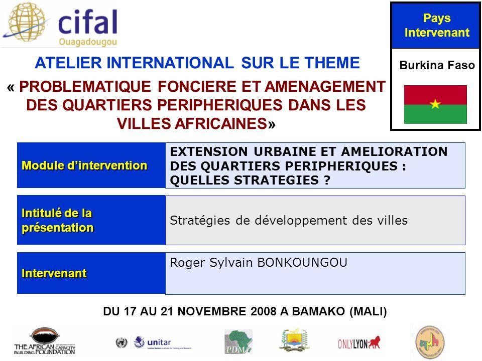ATELIER INTERNATIONAL SUR LE THEME « PROBLEMATIQUE FONCIERE ET AMENAGEMENT DES QUARTIERS PERIPHERIQUES DANS LES VILLES AFRICAINES» DU 17 AU 21 NOVEMBRE 2008 A BAMAKO (MALI) Pays Intervenant Burkina Faso Module dintervention EXTENSION URBAINE ET AMELIORATION DES QUARTIERS PERIPHERIQUES : QUELLES STRATEGIES .