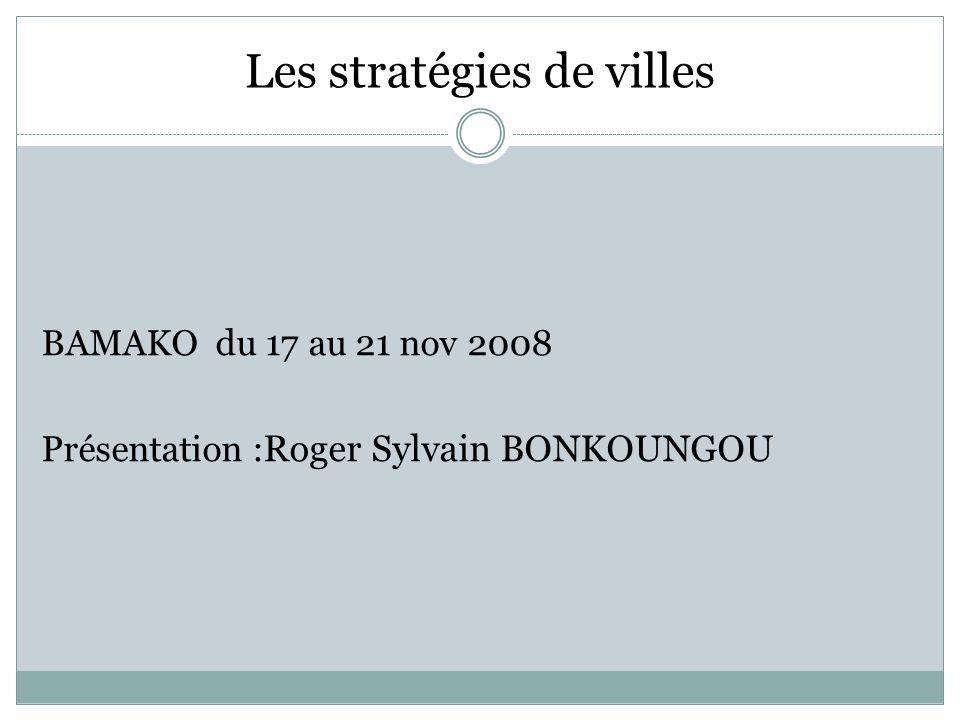 Les stratégies de villes BAMAKO du 17 au 21 nov 2008 Présentation : Roger Sylvain BONKOUNGOU