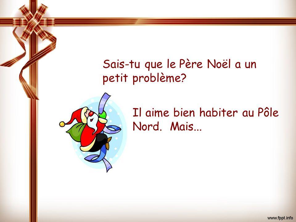 Sais-tu que le Père Noël a un petit problème? Il aime bien habiter au Pôle Nord. Mais...