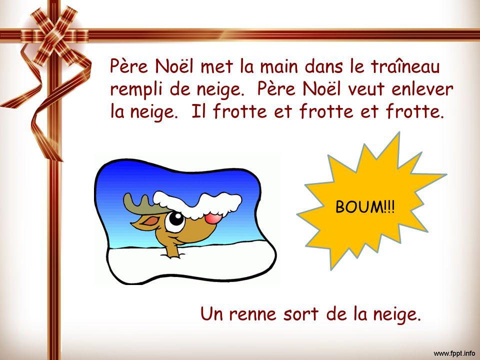 Père Noël met la main dans le traîneau rempli de neige. Père Noël veut enlever la neige. Il frotte et frotte et frotte. Un renne sort de la neige. BOU