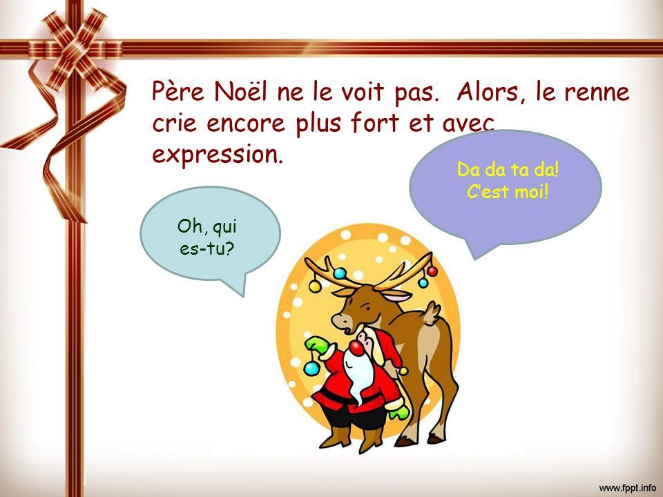 Père Noël ne le voit pas. Alors, le renne crie encore plus fort et avec expression. Da da ta da! Cest moi! Oh, qui es-tu?