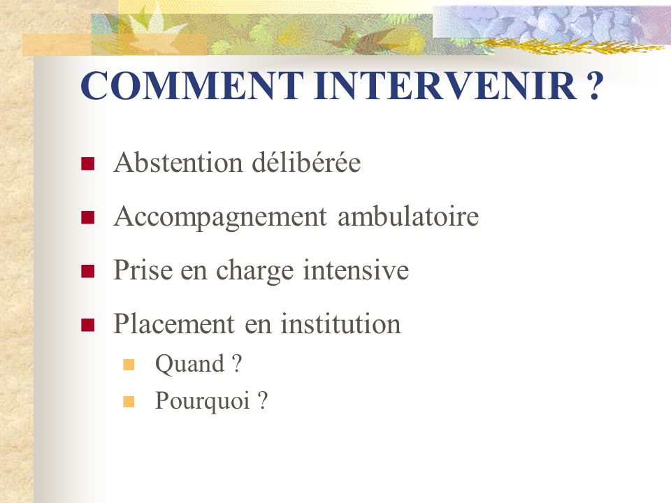COMMENT INTERVENIR ? Abstention délibérée Accompagnement ambulatoire Prise en charge intensive Placement en institution Quand ? Pourquoi ?
