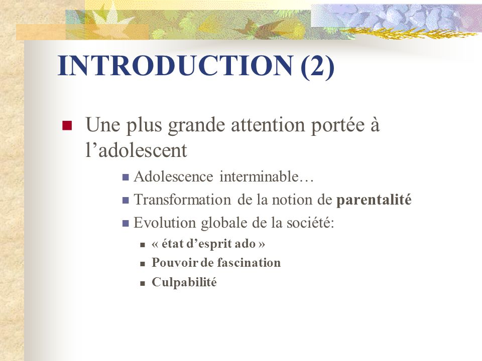 INTRODUCTION (2) Une plus grande attention portée à ladolescent Adolescence interminable… Transformation de la notion de parentalité Evolution globale