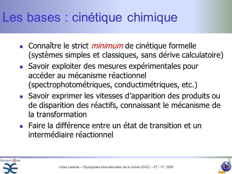 Julien Lalande – Olympiades Internationales de la chimie (IChO) – 27 / 11 / 2009 Les bases : cinétique chimique Connaître le strict minimum de cinétiq