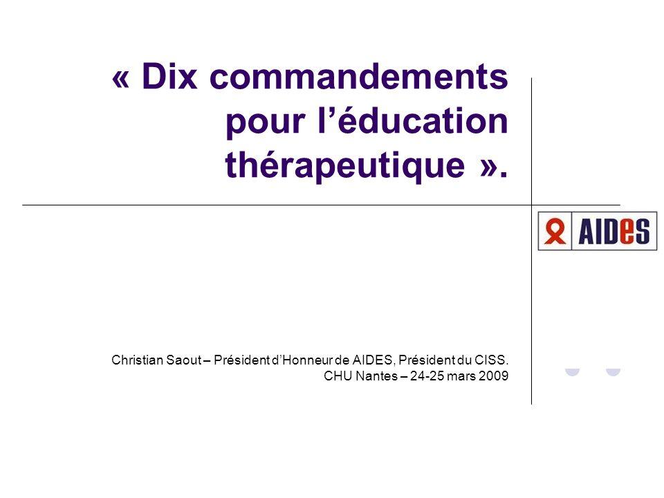 « Dix commandements pour léducation thérapeutique ». Christian Saout – Président dHonneur de AIDES, Président du CISS. CHU Nantes – 24-25 mars 2009