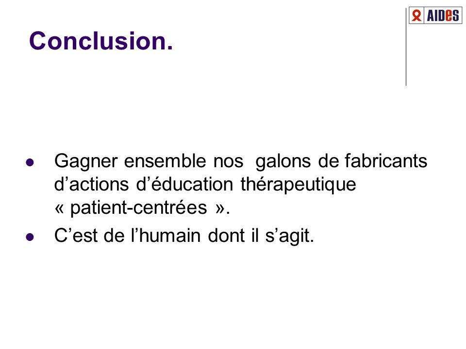 Conclusion. Gagner ensemble nos galons de fabricants dactions déducation thérapeutique « patient-centrées ». Cest de lhumain dont il sagit.
