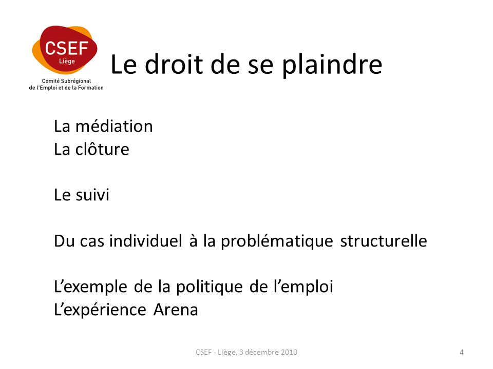 Le droit de se plaindre CSEF - Liège, 3 décembre 20104 La médiation La clôture Le suivi Du cas individuel à la problématique structurelle Lexemple de la politique de lemploi Lexpérience Arena