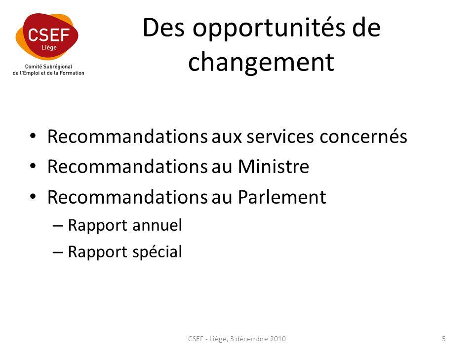 Des opportunités de changement Recommandations aux services concernés Recommandations au Ministre Recommandations au Parlement – Rapport annuel – Rapport spécial CSEF - Liège, 3 décembre 20105